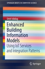 Enhanced Building Information Models - Using IoT Services and Integration Patterns ebook by Umit Isikdag