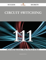 circuit switching 111 Success Secrets - 111 Most Asked Questions On circuit switching - What You Need To Know ebook by Elizabeth Flores