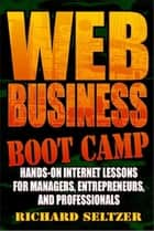 Web Business Bootcamp, Hands-on Internet Lessons for Manager, Entrepreneurs, and Professionals ebook by Richard Seltzer