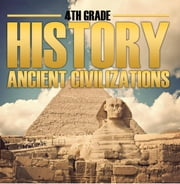 4th Grade History: Ancient Civilizations - Fourth Grade Books for Kids ebook by Baby Professor