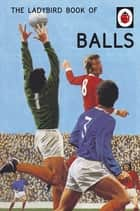 The Ladybird Book of Balls - The perfect gift for fans of the World Cup ebook by Jason Hazeley, Joel Morris
