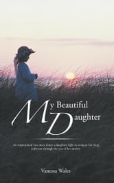My Beautiful Daughter - An inspirational true story about a daughters fight to conquer her drug addiction through the eyes of her mother. ebook by Vanessa  Wales
