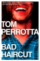 Bad Haircut ebook by Tom Perrotta
