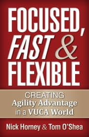Focused, Fast and Flexible - Creating Agility Advantage in a Vuca World ebook by Nick Horney,Tom O'Shea