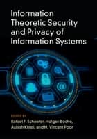 Information Theoretic Security and Privacy of Information Systems ebook by Rafael F. Schaefer, Holger Boche, Ashish Khisti,...