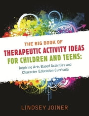 The Big Book of Therapeutic Activity Ideas for Children and Teens: Inspiring Arts-Based Activities and Character Education Curricula ebook by Joiner, Lindsey