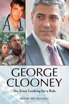 George Clooney: An Actor Looking for a Role ebook by Mark Browning