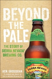 Beyond the Pale - The Story of Sierra Nevada Brewing Co. ebook by Ken Grossman