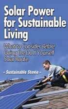 Solar Power for Sustainable Living - What to Consider Before Going the Do It Yourself Solar Route ebook by Sustainable Stevie