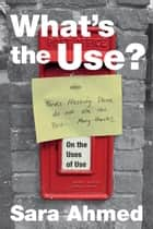 What's the Use? - On the Uses of Use ebook by Sara Ahmed
