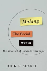 Making the Social World - The Structure of Human Civilization ebook by John Searle