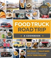 Food Truck Road Trip--A Cookbook - More Than 100 Recipes Collected from the Best Street Food Vendors Coast to Coast ebook by Kim Pham,Philip Shen,Terri Phillips