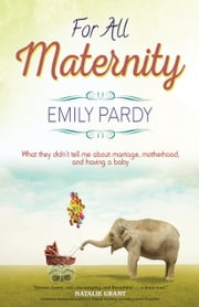 For All Maternity: What They Didn't Tell Me About Marriage, Motherhood, and Having a Baby ebook by Emily Pardy