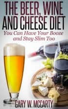 The Beer, Wine and Cheese Diet ebook by Gary W. McCarty