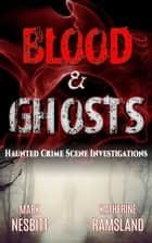 Blood & Ghosts: Haunted Crime Scene Investigations ebook by Katherine Ramsland, Mark Nesbitt