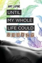 Until My Whole Life Could Belong ebook by Amy Lapine