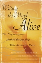 Writing the Mind Alive - The Proprioceptive Method for Finding Your Authentic Voice ebook by Linda Trichter Metcalf, Ph.D.
