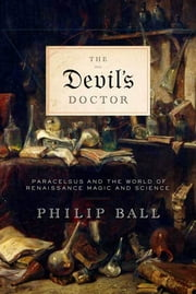 The Devil's Doctor - Paracelsus and the World of Renaissance Magic and Science ebook by Philip Ball