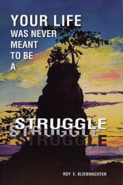 Your Life Was Never Meant to be a Struggle ebook by Roy E. Klienwachter
