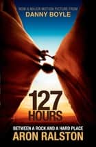 127 Hours - Between a Rock and a Hard Place ebook by Aron Ralston