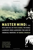 Master Mind - The Rise and Fall of Fritz Haber, the Nobel Laureate Who Launched the Age of Chemical Warfare ebook by Daniel Charles