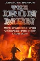 Iron Men - The Workers Who Created the New Iron Age ebook by Anthony Burton