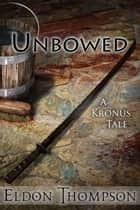 Unbowed - A Kronus Tale ebook by Eldon Thompson