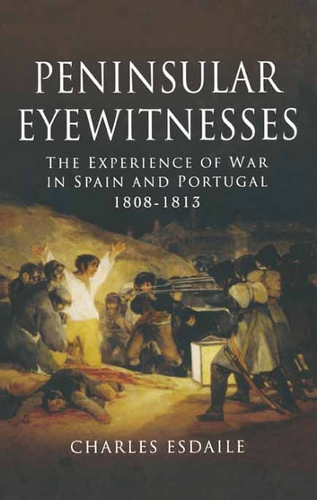 Peninsular Eyewitnesses - The Experience of War in Spain and Portugal 1808-1813 ebook by Charles Esdaile