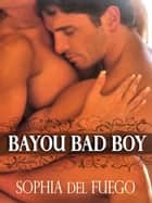 Bayou Bad Boy ebook by Sophia del Fuego