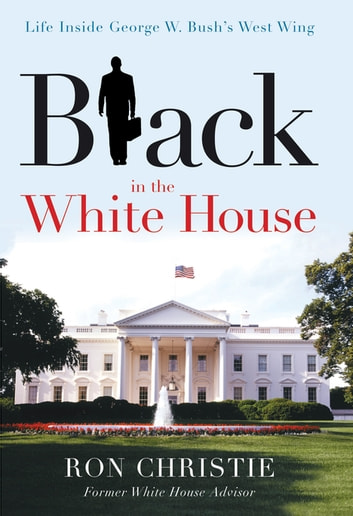 Black in the White House - Life Inside George W. Bush's West Wing ebook by Ron Christie
