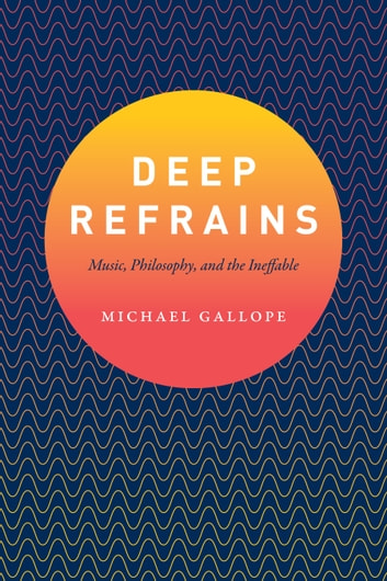 Deep Refrains - Music, Philosophy, and the Ineffable ebook by Michael Gallope