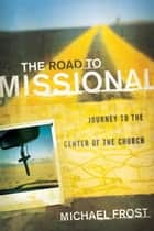 Road to Missional, The (Shapevine) - Journey to the Center of the Church ebook by Michael Frost