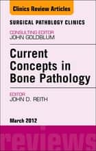 Current Concepts in Bone Pathology, An Issue of Surgical Pathology Clinics ebook by John D. Reith