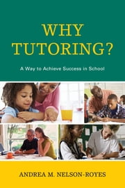Why Tutoring? - A Way to Achieve Success in School ebook by Andrea M. Nelson-Royes