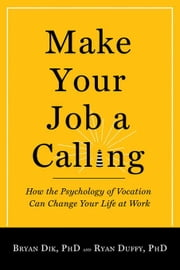 Make Your Job a Calling: How the Psychology of Vocation Can Change Your Life at Work ebook by Dik, Bryan J.