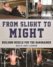 From Slight to Might - Building Muscle for the Hardgainer ebook by Hollis Lance Liebman