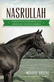Nasrullah - Forgotten Patriarch of the American Thoroughbred ebook by Melanie Greene,Milton C. Toby