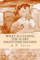 What is Causing the Scary Nighttime Sounds? ebook by A. T. Sorsa