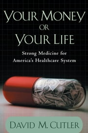 Your Money or Your Life:Strong Medicine for America's Health Care System ebook by David M. Cutler