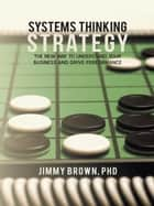 Systems Thinking Strategy - The New Way to Understand Your Business and Drive Performance eBook by Jimmy Brown PhD