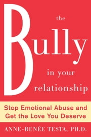 The Bully in Your Relationship - Stop Emotional Abuse and Get the Love You Deserve ebook by Anne-Renee Testa