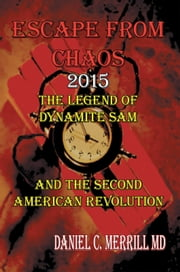 Escape From Chaos - The Legend of Dynamite Sam and The Second American Revolution ebook by Daniel C. Merrill, M.D.