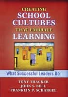 Creating School Cultures That Embrace Learning ebook by John Bell,Tony Thacker,Franklin P. Schargel