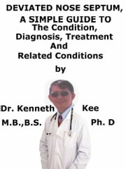 Deviated Nose Septum, A Simple Guide To The Condition, Diagnosis, Treatment And Related Conditions ebook by Kenneth Kee