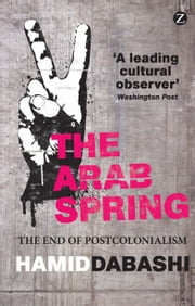 The Arab Spring - The End of Postcolonialism ebook by Hamid Dabashi