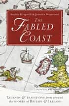 The Fabled Coast - Legends & traditions from around the shores of Britain & Ireland ebook by Sophia Kingshill, Jennifer Beatrice Westwood