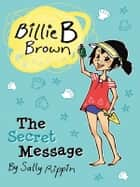 Billie B Brown: The Secret Message ebook by Sally Rippin