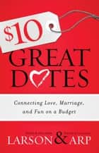 $10 Great Dates - Connecting Love, Marriage, and Fun on a Budget ebook by Peter Larson, Heather Larson, David Arp,...