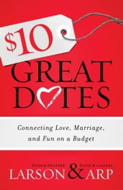 $10 Great Dates - Connecting Love, Marriage, and Fun on a Budget ebook by Peter Larson,Heather Larson,David Arp,Claudia Arp