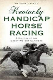 Kentucky Handicap Horse Racing - A History of the Great Weight Carriers ebook by Melanie Greene